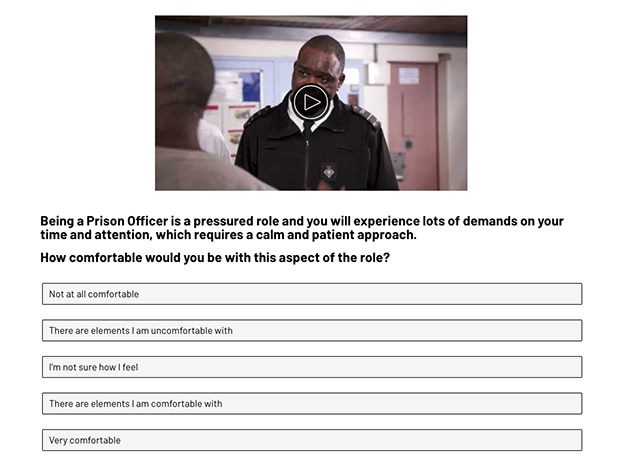 A screen shot from the self-selection tool video. It shows an image of a prison officer talking to a prisoner. The text underneath reads: Being a prison officer is a pressured role and you will experience lots of demands on your time and attention, which required a calm and patient approach. How comfortable would you be with this aspect of the role. The multiple choice responses are: Not at all comfortable, There are elements I am uncomfortable with, I'm not sure how I feel, There are elements I am comfortable with, Very comfortable.